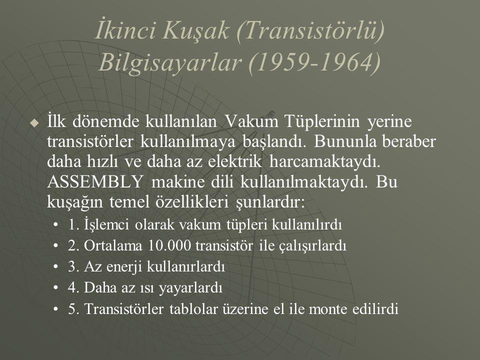 İkinci Kuşak (Transistörlü) Bilgisayarlar (1959-1964)   İlk dönemde kullanılan Vakum Tüplerinin yerine transistörler kullanılmaya başlandı. Bununla