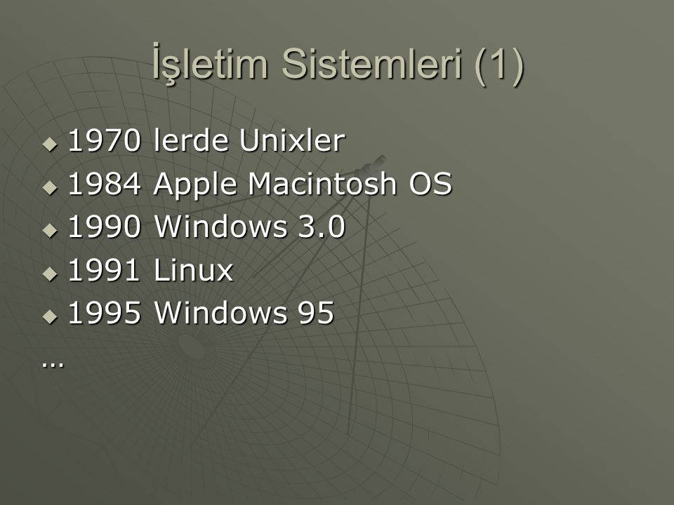 İşletim Sistemleri (1)  1970 lerde Unixler  1984 Apple Macintosh OS  1990 Windows 3.0  1991 Linux  1995 Windows 95 …