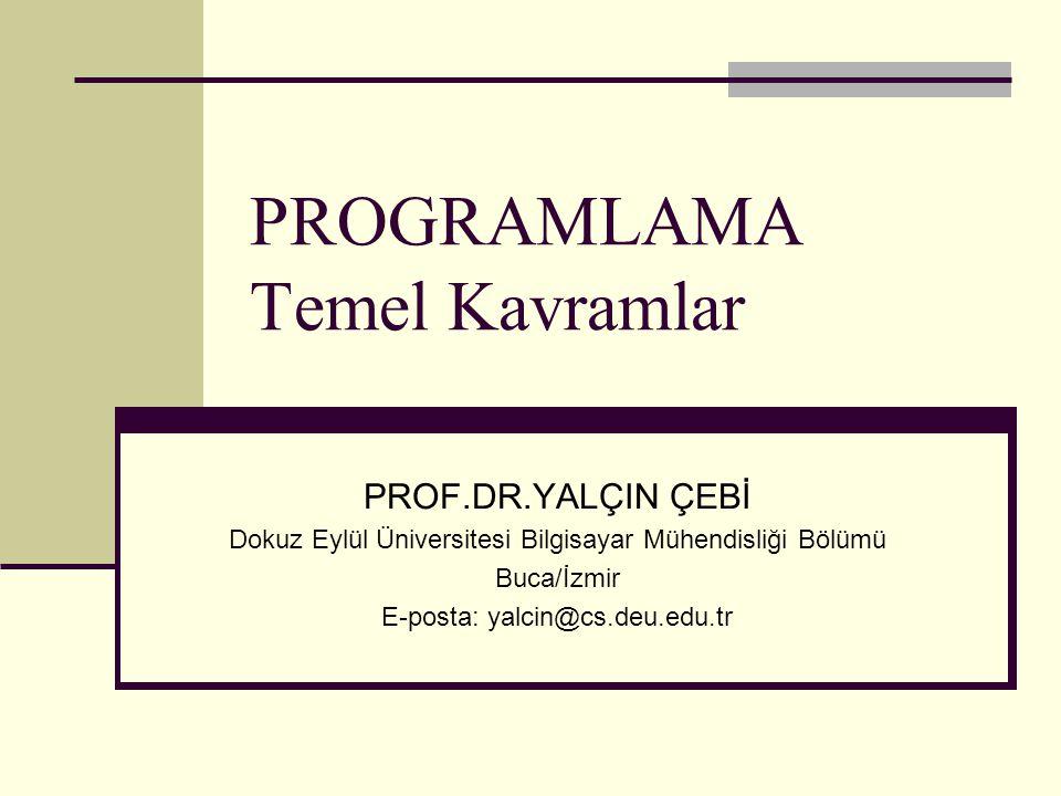 PROGRAMLAMA Temel Kavramlar PROF.DR.YALÇIN ÇEBİ Dokuz Eylül Üniversitesi Bilgisayar Mühendisliği Bölümü Buca/İzmir E-posta: yalcin@cs.deu.edu.tr