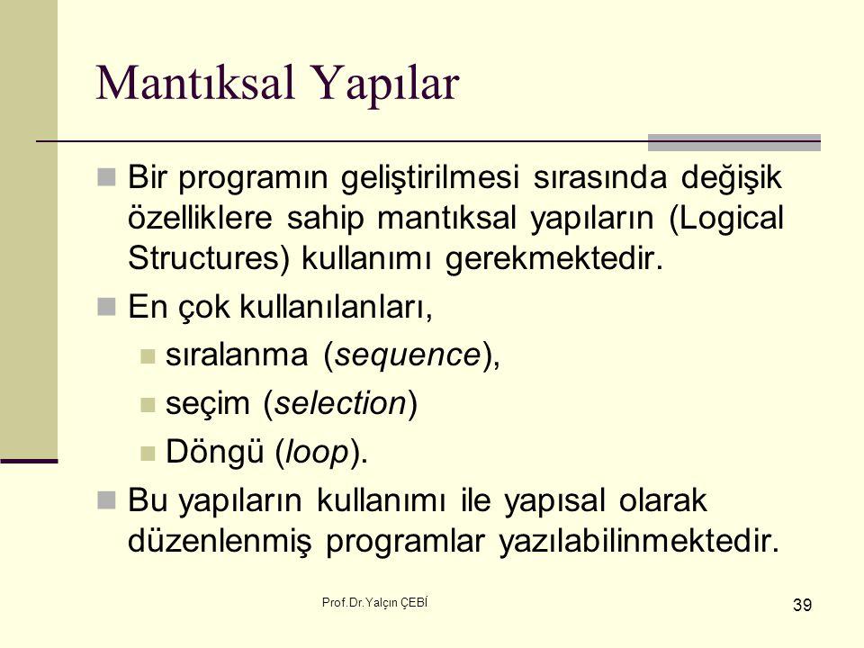 Prof.Dr.Yalçın ÇEBİ 39 Mantıksal Yapılar Bir programın geliştirilmesi sırasında değişik özelliklere sahip mantıksal yapıların (Logical Structures) kul