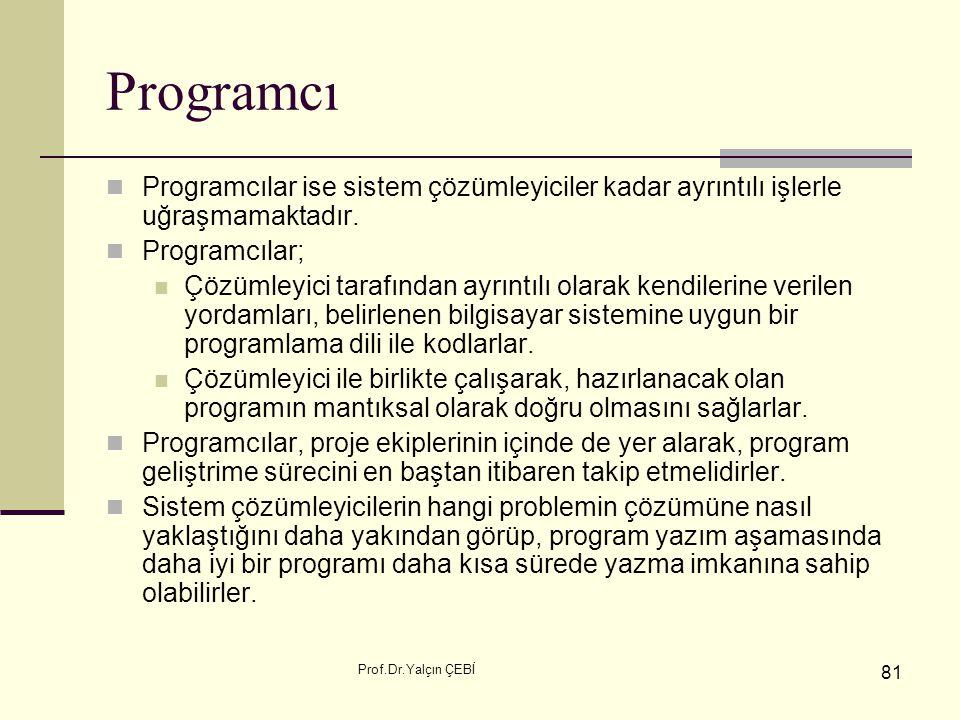 Prof.Dr.Yalçın ÇEBİ 81 Programcı Programcılar ise sistem çözümleyiciler kadar ayrıntılı işlerle uğraşmamaktadır. Programcılar; Çözümleyici tarafından