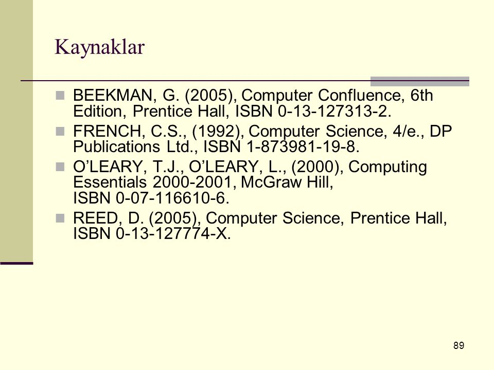 89 Kaynaklar BEEKMAN, G. (2005), Computer Confluence, 6th Edition, Prentice Hall, ISBN 0 ‑ 13 ‑ 127313 ‑ 2. FRENCH, C.S., (1992), Computer Science, 4/