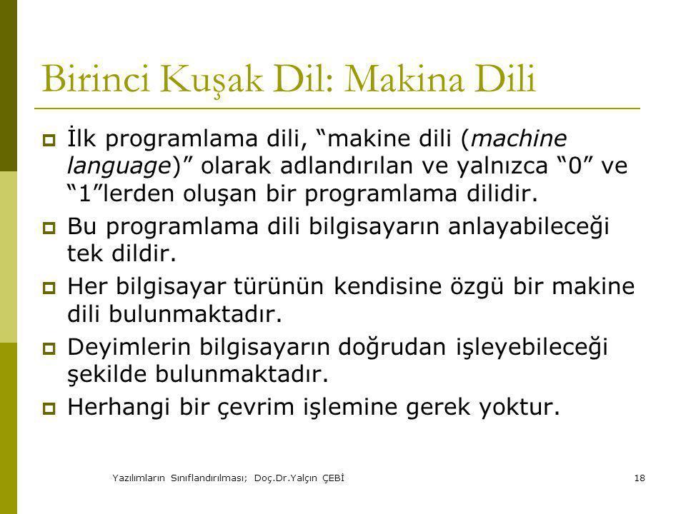 Yazılımların Sınıflandırılması; Doç.Dr.Yalçın ÇEBİ18 Birinci Kuşak Dil: Makina Dili  İlk programlama dili, makine dili (machine language) olarak adlandırılan ve yalnızca 0 ve 1 lerden oluşan bir programlama dilidir.