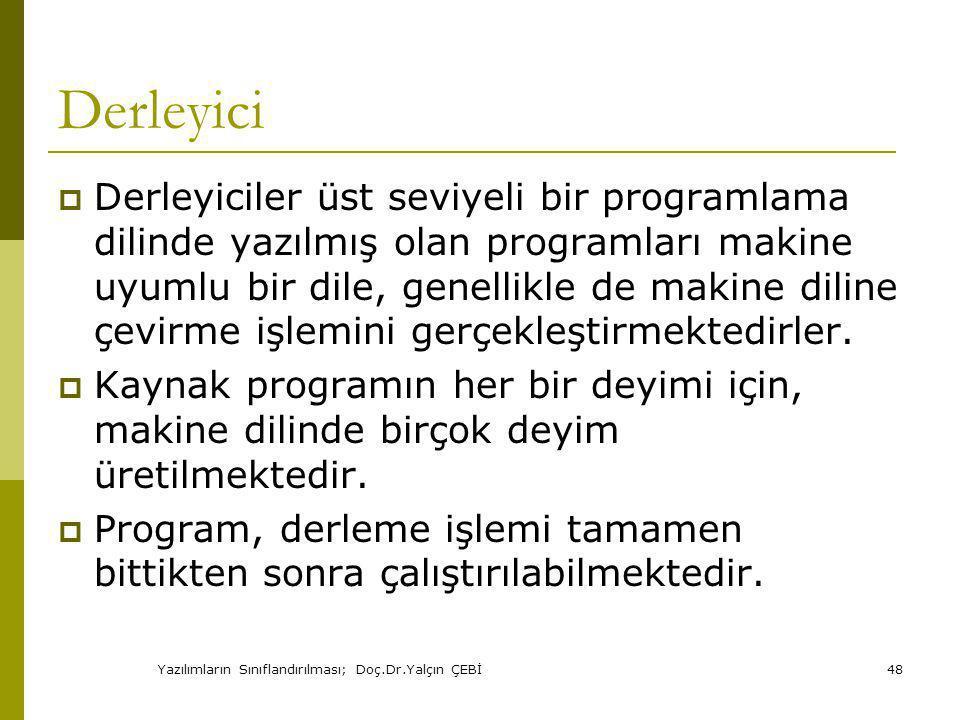 Yazılımların Sınıflandırılması; Doç.Dr.Yalçın ÇEBİ48 Derleyici  Derleyiciler üst seviyeli bir programlama dilinde yazılmış olan programları makine uyumlu bir dile, genellikle de makine diline çevirme işlemini gerçekleştirmektedirler.