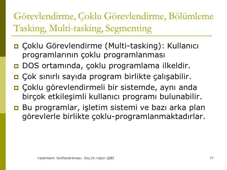 Yazılımların Sınıflandırılması; Doç.Dr.Yalçın ÇEBİ77 Görevlendirme, Çoklu Görevlendirme, Bölümleme Tasking, Multi-tasking, Segmenting  Çoklu Görevlendirme (Multi-tasking): Kullanıcı programlarının çoklu programlanması  DOS ortamında, çoklu programlama ilkeldir.