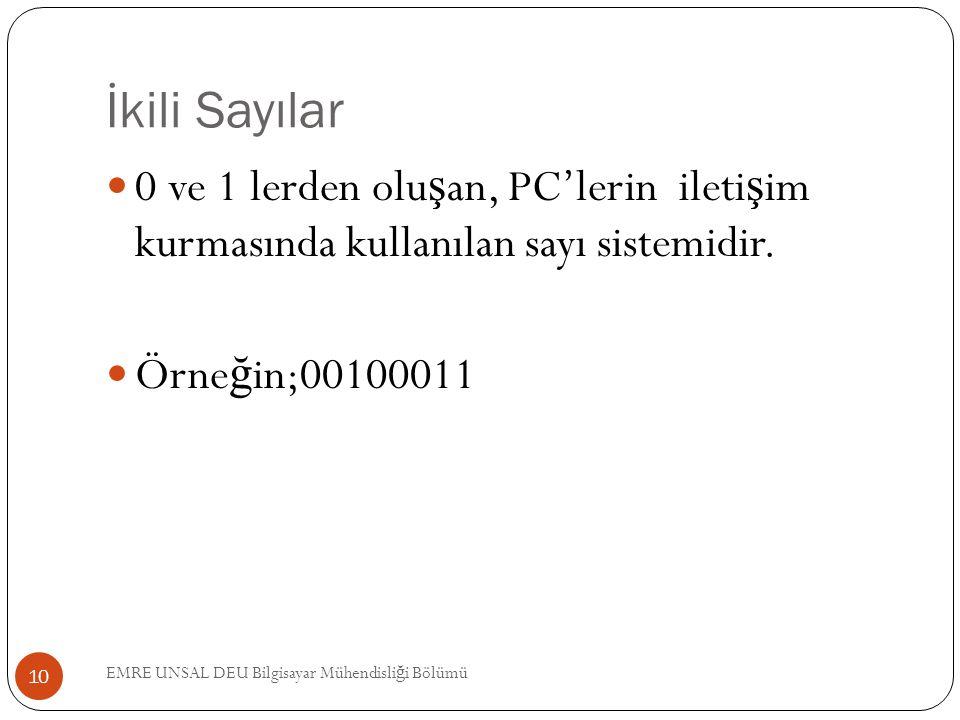 İkili Sayılar 0 ve 1 lerden olu ş an, PC'lerin ileti ş im kurmasında kullanılan sayı sistemidir. Örne ğ in;00100011 10 EMRE UNSAL DEU Bilgisayar Mühen