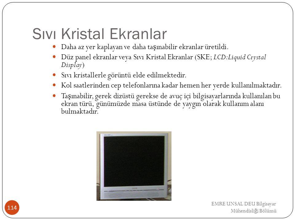EMRE UNSAL DEU Bilgisayar Mühendisli ğ i Bölümü Sıvı Kristal Ekranlar Daha az yer kaplayan ve daha ta ş ınabilir ekranlar üretildi. Düz panel ekranlar
