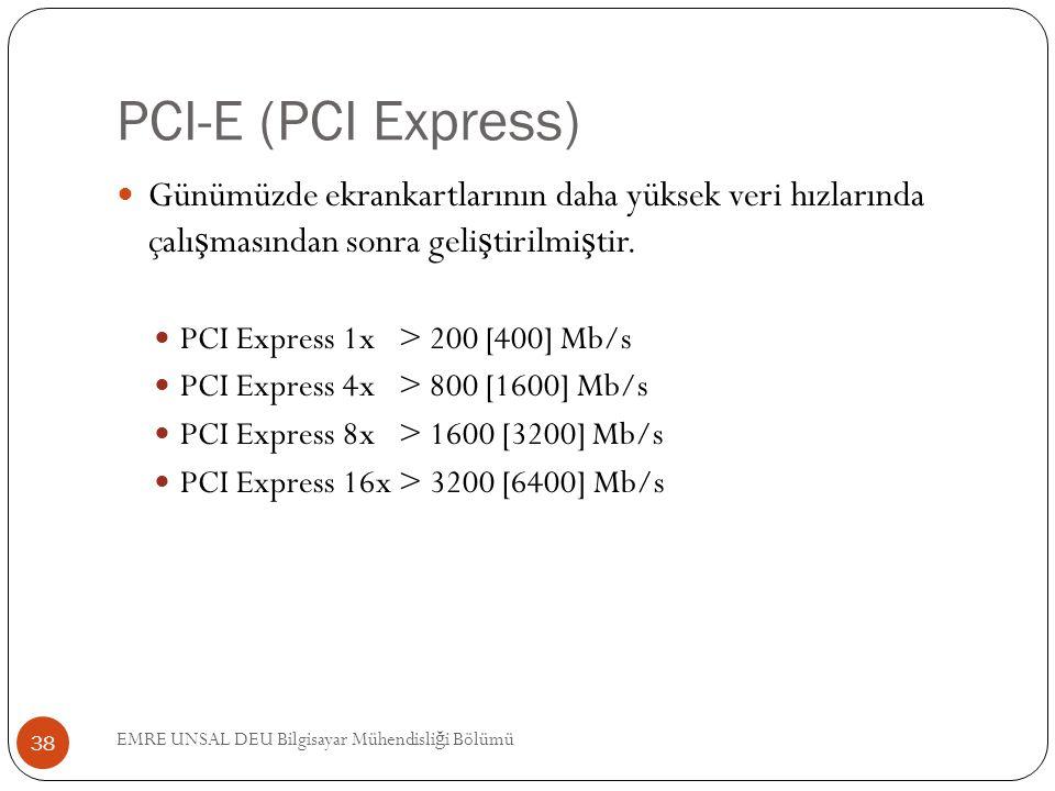 PCI-E (PCI Express) EMRE UNSAL DEU Bilgisayar Mühendisli ğ i Bölümü 38 Günümüzde ekrankartlarının daha yüksek veri hızlarında çalı ş masından sonra ge