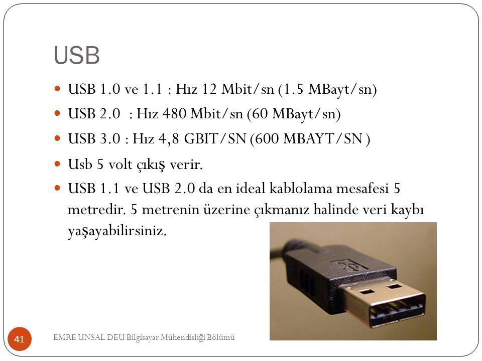 USB EMRE UNSAL DEU Bilgisayar Mühendisli ğ i Bölümü 41 USB 1.0 ve 1.1 : Hız 12 Mbit/sn (1.5 MBayt/sn) USB 2.0 : Hız 480 Mbit/sn (60 MBayt/sn) USB 3.0