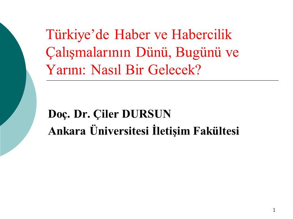 1 Türkiye'de Haber ve Habercilik Çalışmalarının Dünü, Bugünü ve Yarını: Nasıl Bir Gelecek? Doç. Dr. Çiler DURSUN Ankara Üniversitesi İletişim Fakültes