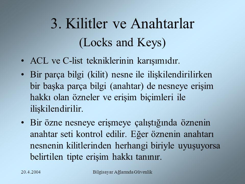 20.4.2004Bilgisayar Ağlarında Güvenlik 3. Kilitler ve Anahtarlar (Locks and Keys) ACL ve C-list tekniklerinin karışımıdır. Bir parça bilgi (kilit) nes