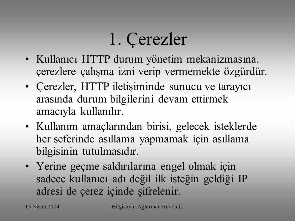 13 Nisan 2004Bilgisayar Ağlarında Güvenlik 1. Çerezler Kullanıcı HTTP durum yönetim mekanizmasına, çerezlere çalışma izni verip vermemekte özgürdür. Ç