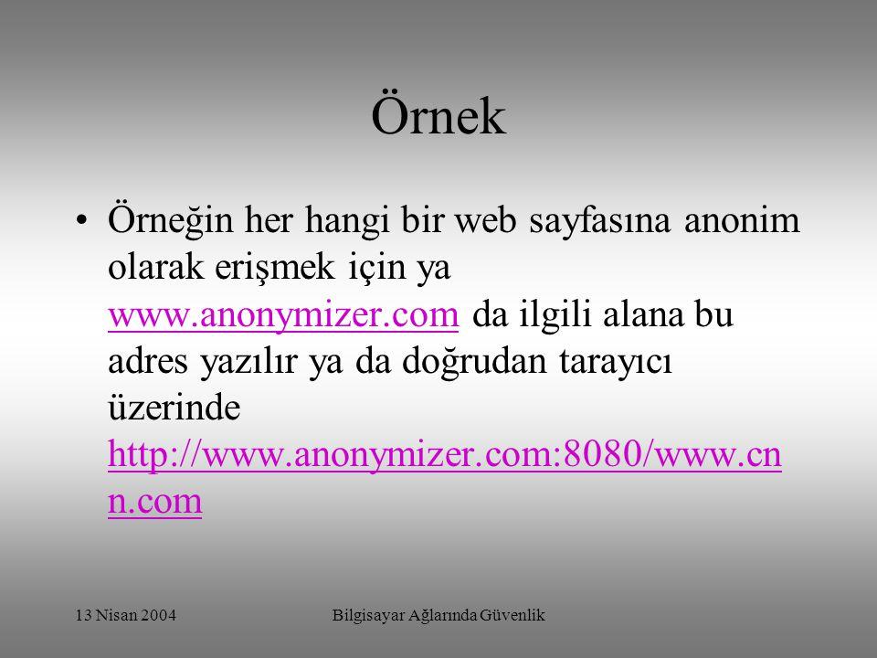 13 Nisan 2004Bilgisayar Ağlarında Güvenlik Örnek Örneğin her hangi bir web sayfasına anonim olarak erişmek için ya www.anonymizer.com da ilgili alana bu adres yazılır ya da doğrudan tarayıcı üzerinde http://www.anonymizer.com:8080/www.cn n.com www.anonymizer.com http://www.anonymizer.com:8080/www.cn n.com