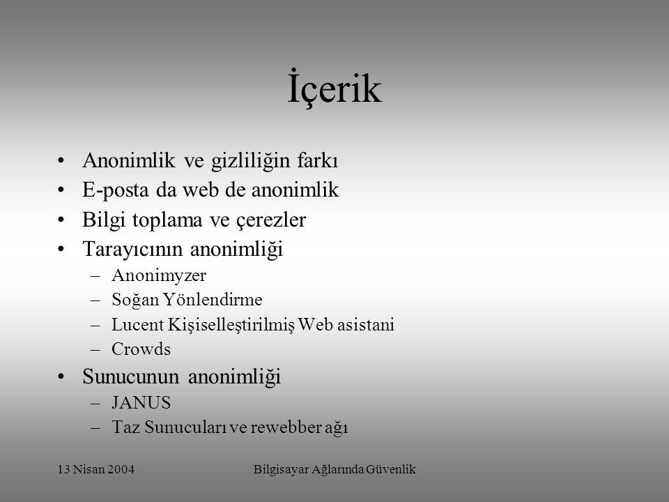 13 Nisan 2004Bilgisayar Ağlarında Güvenlik İçerik Anonimlik ve gizliliğin farkı E-posta da web de anonimlik Bilgi toplama ve çerezler Tarayıcının anonimliği –Anonimyzer –Soğan Yönlendirme –Lucent Kişiselleştirilmiş Web asistani –Crowds Sunucunun anonimliği –JANUS –Taz Sunucuları ve rewebber ağı