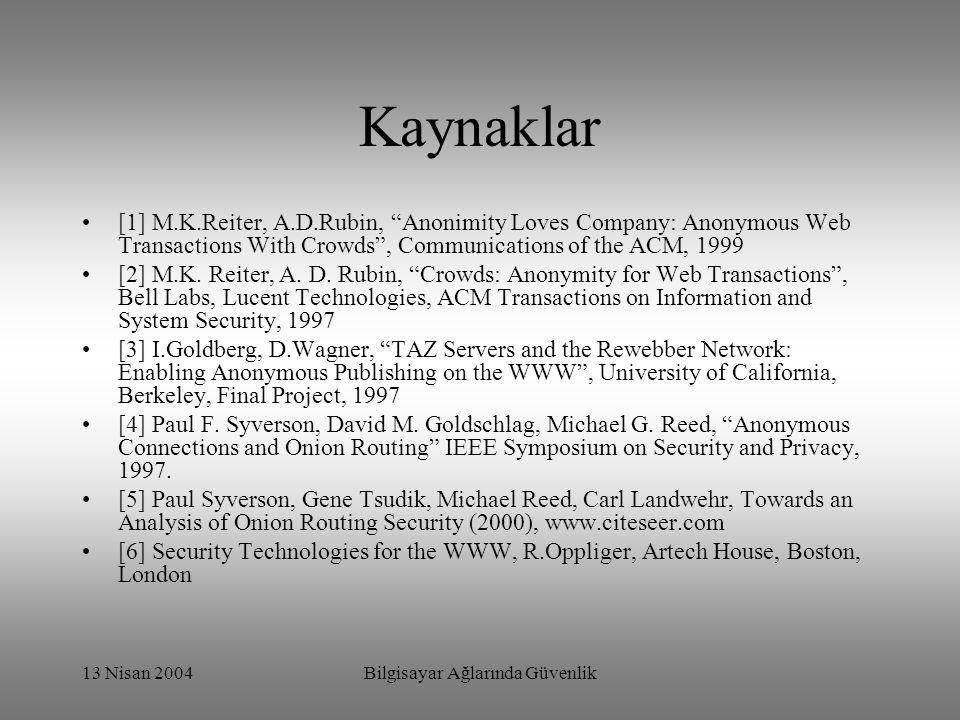 13 Nisan 2004Bilgisayar Ağlarında Güvenlik Kaynaklar [1] M.K.Reiter, A.D.Rubin, Anonimity Loves Company: Anonymous Web Transactions With Crowds , Communications of the ACM, 1999 [2] M.K.