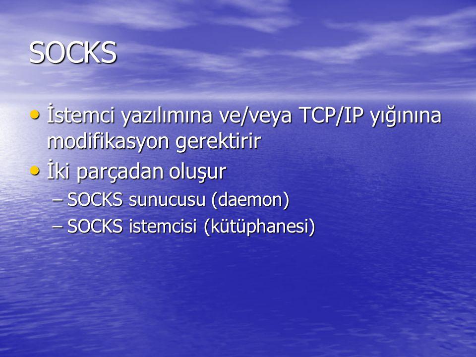 SOCKS İstemci yazılımına ve/veya TCP/IP yığınına modifikasyon gerektirir İstemci yazılımına ve/veya TCP/IP yığınına modifikasyon gerektirir İki parçadan oluşur İki parçadan oluşur –SOCKS sunucusu (daemon) –SOCKS istemcisi (kütüphanesi)