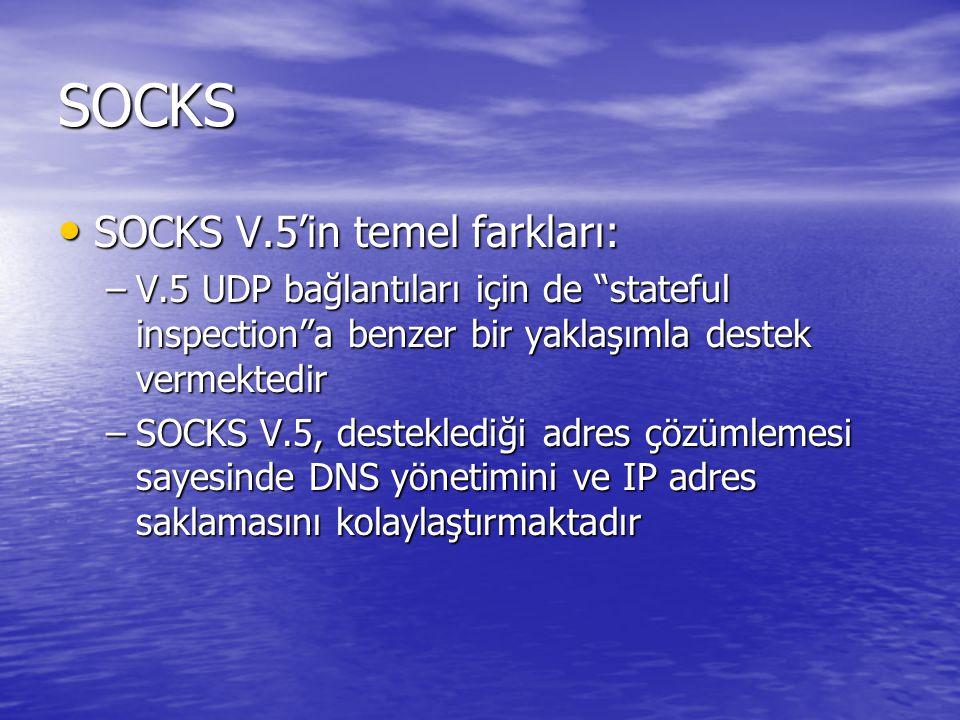 SOCKS SOCKS V.5'in temel farkları: SOCKS V.5'in temel farkları: –V.5 UDP bağlantıları için de stateful inspection a benzer bir yaklaşımla destek vermektedir –SOCKS V.5, desteklediği adres çözümlemesi sayesinde DNS yönetimini ve IP adres saklamasını kolaylaştırmaktadır