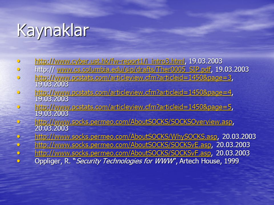 Kaynaklar http://www.cyber.ust.hk/fw-report1/i_intro3.html, 19.03.2003 http://www.cyber.ust.hk/fw-report1/i_intro3.html, 19.03.2003 http://www.cyber.ust.hk/fw-report1/i_intro3.html http:// www.cs.columbia.edu/sip/drafts/Ther0005_SIP.pdf, 19.03.2003 http:// www.cs.columbia.edu/sip/drafts/Ther0005_SIP.pdf, 19.03.2003www.cs.columbia.edu/sip/drafts/Ther0005_SIP.pdf http://www.pcstats.com/articleview.cfm?articleid=1450&page=3, 19.03.2003 http://www.pcstats.com/articleview.cfm?articleid=1450&page=3, 19.03.2003 http://www.pcstats.com/articleview.cfm?articleid=1450&page=3 http://www.pcstats.com/articleview.cfm?articleid=1450&page=4, 19.03.2003 http://www.pcstats.com/articleview.cfm?articleid=1450&page=4, 19.03.2003 http://www.pcstats.com/articleview.cfm?articleid=1450&page=4 http://www.pcstats.com/articleview.cfm?articleid=1450&page=5, 19.03.2003 http://www.pcstats.com/articleview.cfm?articleid=1450&page=5, 19.03.2003 http://www.pcstats.com/articleview.cfm?articleid=1450&page=5 http://www.socks.permeo.com/AboutSOCKS/SOCKSOverview.asp, 20.03.2003 http://www.socks.permeo.com/AboutSOCKS/SOCKSOverview.asp, 20.03.2003 http://www.socks.permeo.com/AboutSOCKS/SOCKSOverview.asp http://www.socks.permeo.com/AboutSOCKS/WhySOCKS.asp, 20.03.2003 http://www.socks.permeo.com/AboutSOCKS/WhySOCKS.asp, 20.03.2003 http://www.socks.permeo.com/AboutSOCKS/WhySOCKS.asp http://www.socks.permeo.com/AboutSOCKS/SOCKSvE.asp, 20.03.2003 http://www.socks.permeo.com/AboutSOCKS/SOCKSvE.asp, 20.03.2003 http://www.socks.permeo.com/AboutSOCKS/SOCKSvE.asp http://www.socks.permeo.com/AboutSOCKS/SOCKSvF.asp, 20.03.2003 http://www.socks.permeo.com/AboutSOCKS/SOCKSvF.asp, 20.03.2003 http://www.socks.permeo.com/AboutSOCKS/SOCKSvF.asp Oppliger, R.