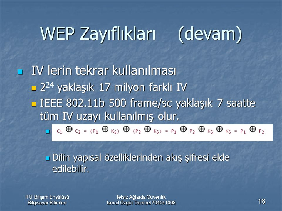 İTÜ Bilişim Enstitüsü Bilgisayar Bilimleri Telsiz Ağlarda Güvenlik İsmail Özgür Demirel 704041008 16 WEP Zayıflıkları (devam) IV lerin tekrar kullanılması IV lerin tekrar kullanılması 2 yaklaşık 17 milyon farklı IV 2 24 yaklaşık 17 milyon farklı IV IEEE 802.11b 500 frame/sc yaklaşık 7 saatte tüm IV uzayı kullanılmış olur.