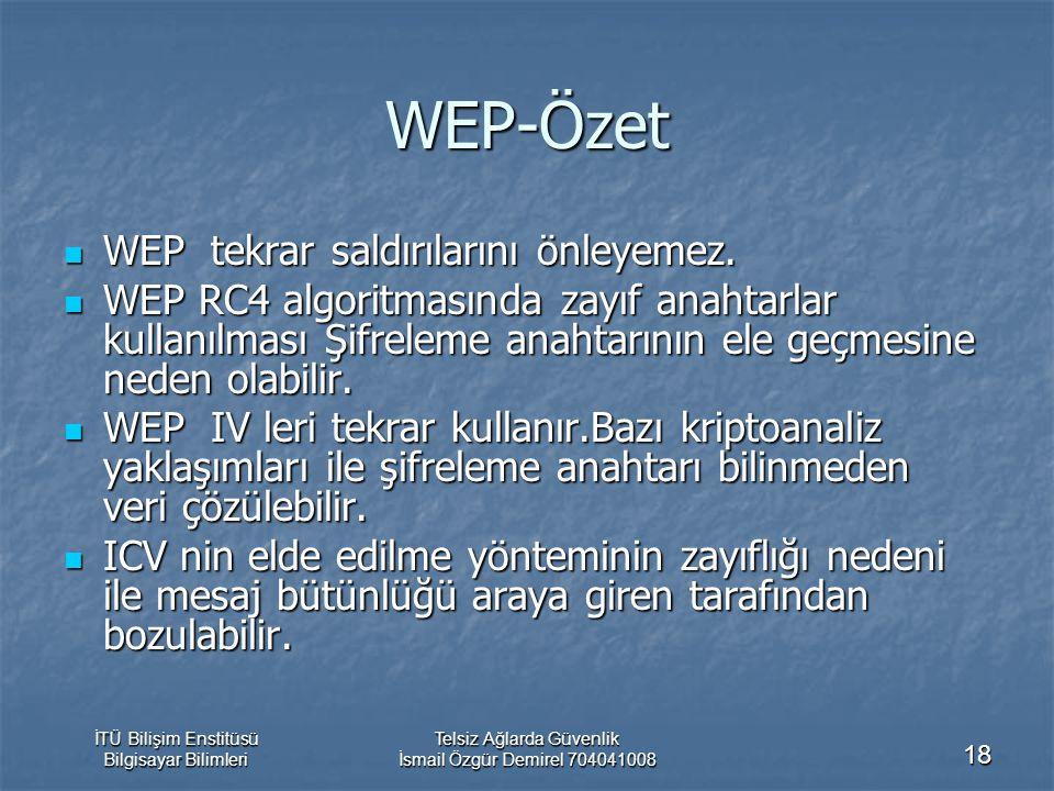 İTÜ Bilişim Enstitüsü Bilgisayar Bilimleri Telsiz Ağlarda Güvenlik İsmail Özgür Demirel 704041008 18 WEP-Özet WEP tekrar saldırılarını önleyemez. WEP