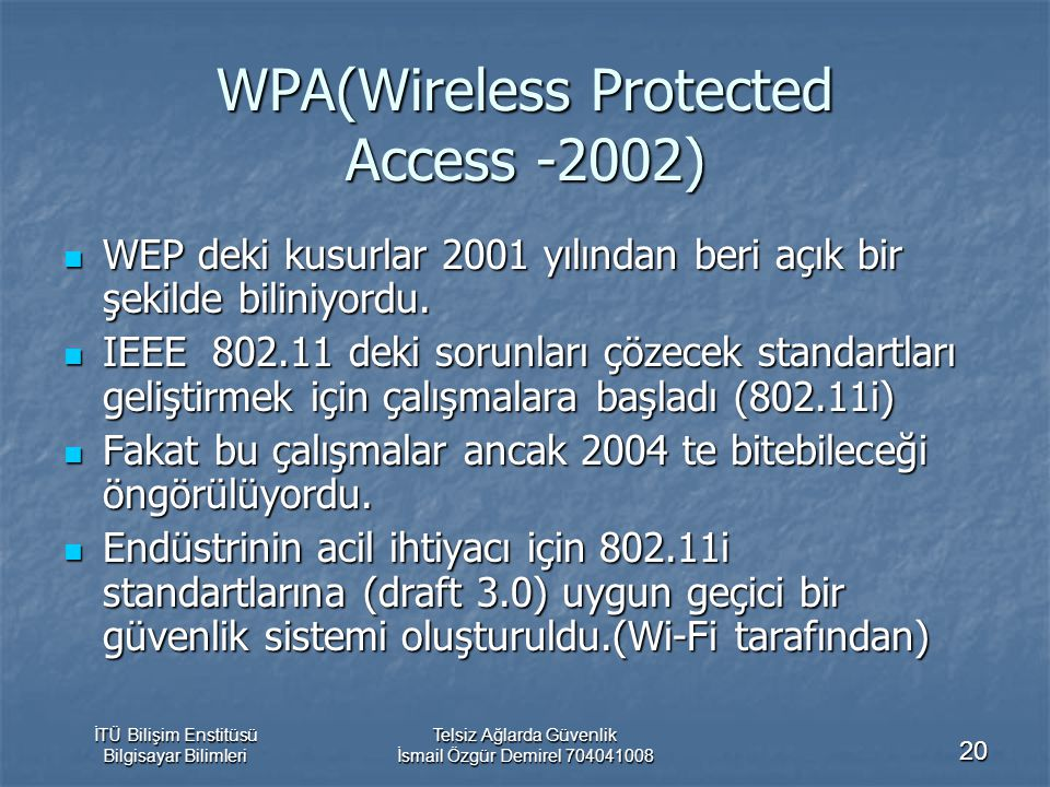 İTÜ Bilişim Enstitüsü Bilgisayar Bilimleri Telsiz Ağlarda Güvenlik İsmail Özgür Demirel 704041008 20 WPA(Wireless Protected Access -2002) WEP deki kusurlar 2001 yılından beri açık bir şekilde biliniyordu.