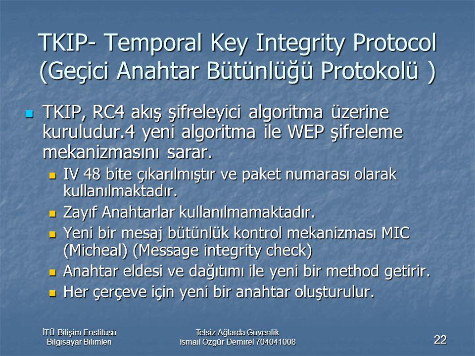 İTÜ Bilişim Enstitüsü Bilgisayar Bilimleri Telsiz Ağlarda Güvenlik İsmail Özgür Demirel 704041008 22 TKIP- Temporal Key Integrity Protocol (Geçici Anahtar Bütünlüğü Protokolü ) TKIP, RC4 akış şifreleyici algoritma üzerine kuruludur.4 yeni algoritma ile WEP şifreleme mekanizmasını sarar.