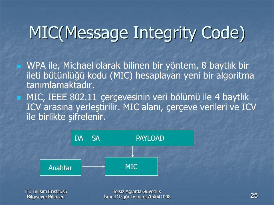İTÜ Bilişim Enstitüsü Bilgisayar Bilimleri Telsiz Ağlarda Güvenlik İsmail Özgür Demirel 704041008 25 MIC(Message Integrity Code) WPA ile, Michael olarak bilinen bir yöntem, 8 baytlık bir ileti bütünlüğü kodu (MIC) hesaplayan yeni bir algoritma tanımlamaktadır.