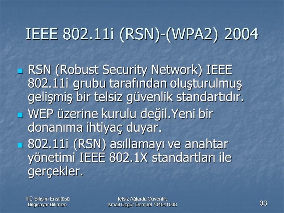 İTÜ Bilişim Enstitüsü Bilgisayar Bilimleri Telsiz Ağlarda Güvenlik İsmail Özgür Demirel 704041008 33 IEEE 802.11i (RSN)-(WPA2) 2004 RSN (Robust Security Network) IEEE 802.11i grubu tarafından oluşturulmuş gelişmiş bir telsiz güvenlik standartıdır.