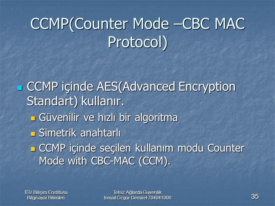 İTÜ Bilişim Enstitüsü Bilgisayar Bilimleri Telsiz Ağlarda Güvenlik İsmail Özgür Demirel 704041008 35 CCMP(Counter Mode –CBC MAC Protocol) CCMP içinde AES(Advanced Encryption Standart) kullanır.