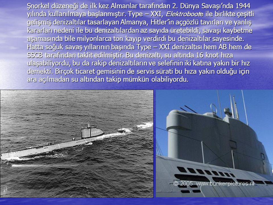 Şnorkel düzeneği de ilk kez Almanlar tarafından 2. Dünya Savaşı'nda 1944 yılında kullanılmaya başlanmıştır. Type – XXI, Elektroboote ile birlikte çeşi