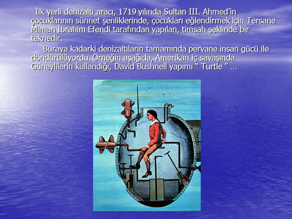 İlk yerli denizaltı aracı, 1719 yılında Sultan III. Ahmed'in çocuklarının sünnet şenliklerinde, çocukları eğlendirmek için Tersane Mimarı İbrahim Efen