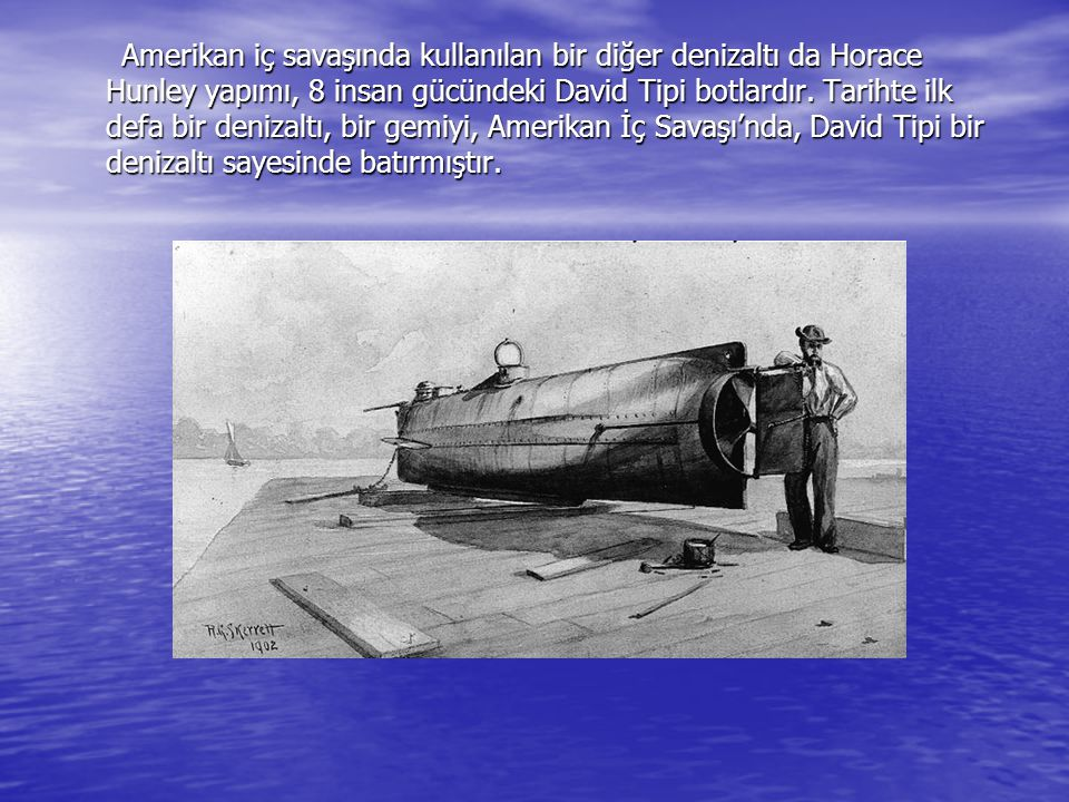 Amerikan iç savaşında kullanılan bir diğer denizaltı da Horace Hunley yapımı, 8 insan gücündeki David Tipi botlardır. Tarihte ilk defa bir denizaltı,