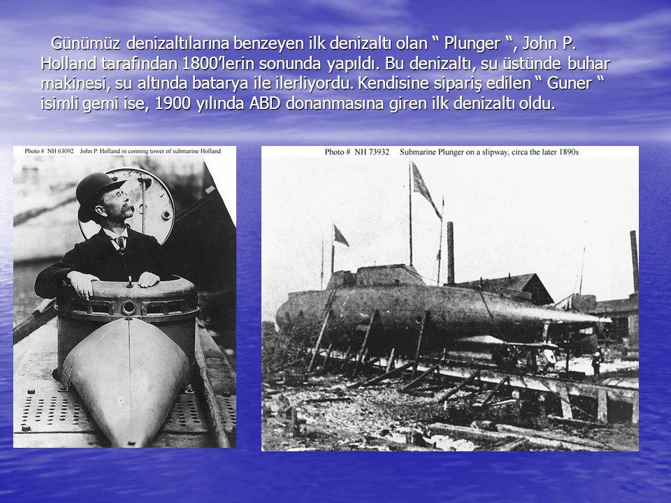 """Günümüz denizaltılarına benzeyen ilk denizaltı olan """" Plunger """", John P. Holland tarafından 1800'lerin sonunda yapıldı. Bu denizaltı, su üstünde buhar"""