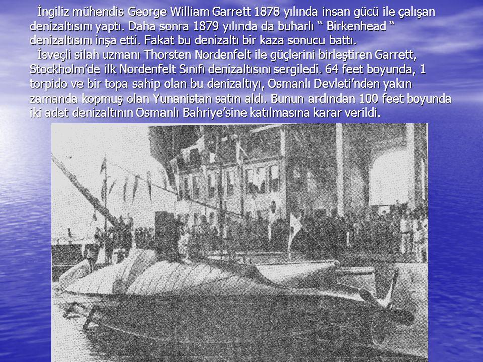"""İngiliz mühendis George William Garrett 1878 yılında insan gücü ile çalışan denizaltısını yaptı. Daha sonra 1879 yılında da buharlı """" Birkenhead """" den"""