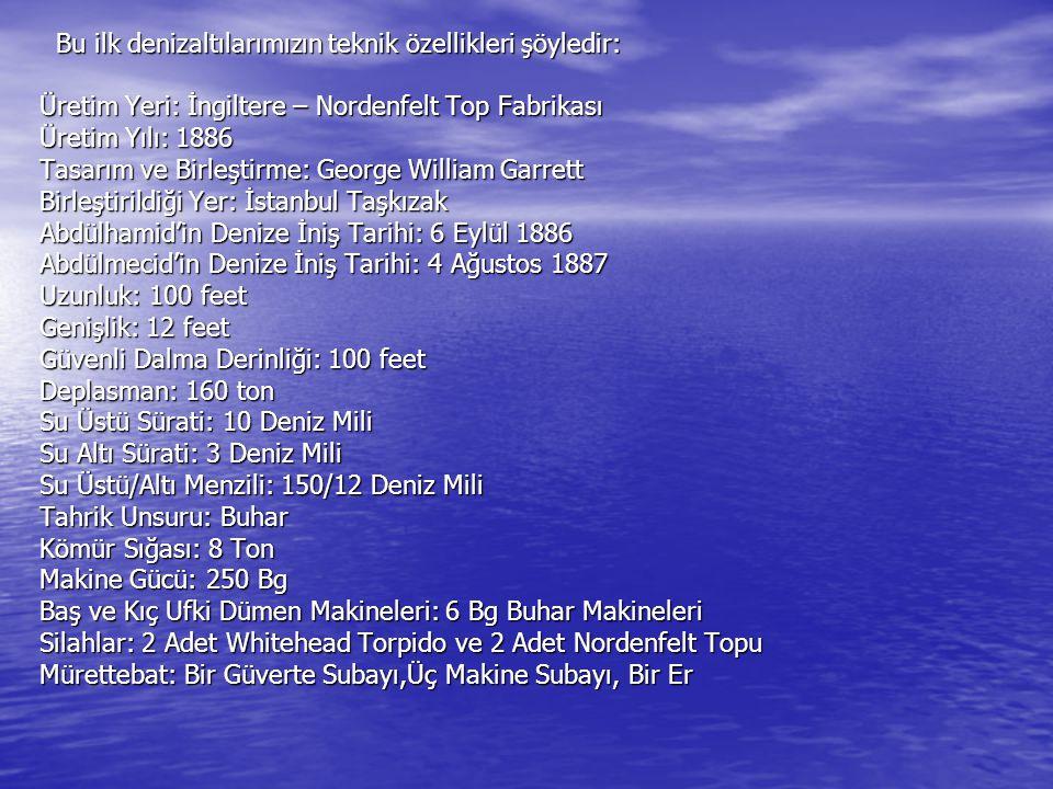 Bu ilk denizaltılarımızın teknik özellikleri şöyledir: Üretim Yeri: İngiltere – Nordenfelt Top Fabrikası Üretim Yılı: 1886 Tasarım ve Birleştirme: George William Garrett Birleştirildiği Yer: İstanbul Taşkızak Abdülhamid'in Denize İniş Tarihi: 6 Eylül 1886 Abdülmecid'in Denize İniş Tarihi: 4 Ağustos 1887 Uzunluk: 100 feet Genişlik: 12 feet Güvenli Dalma Derinliği: 100 feet Deplasman: 160 ton Su Üstü Sürati: 10 Deniz Mili Su Altı Sürati: 3 Deniz Mili Su Üstü/Altı Menzili: 150/12 Deniz Mili Tahrik Unsuru: Buhar Kömür Sığası: 8 Ton Makine Gücü: 250 Bg Baş ve Kıç Ufki Dümen Makineleri: 6 Bg Buhar Makineleri Silahlar: 2 Adet Whitehead Torpido ve 2 Adet Nordenfelt Topu Mürettebat: Bir Güverte Subayı,Üç Makine Subayı, Bir Er Bu ilk denizaltılarımızın teknik özellikleri şöyledir: Üretim Yeri: İngiltere – Nordenfelt Top Fabrikası Üretim Yılı: 1886 Tasarım ve Birleştirme: George William Garrett Birleştirildiği Yer: İstanbul Taşkızak Abdülhamid'in Denize İniş Tarihi: 6 Eylül 1886 Abdülmecid'in Denize İniş Tarihi: 4 Ağustos 1887 Uzunluk: 100 feet Genişlik: 12 feet Güvenli Dalma Derinliği: 100 feet Deplasman: 160 ton Su Üstü Sürati: 10 Deniz Mili Su Altı Sürati: 3 Deniz Mili Su Üstü/Altı Menzili: 150/12 Deniz Mili Tahrik Unsuru: Buhar Kömür Sığası: 8 Ton Makine Gücü: 250 Bg Baş ve Kıç Ufki Dümen Makineleri: 6 Bg Buhar Makineleri Silahlar: 2 Adet Whitehead Torpido ve 2 Adet Nordenfelt Topu Mürettebat: Bir Güverte Subayı,Üç Makine Subayı, Bir Er