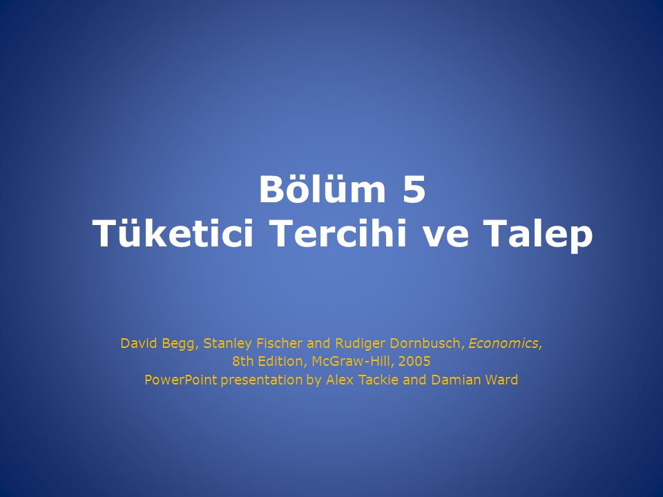 Bölüm 5 Tüketici Tercihi ve Talep David Begg, Stanley Fischer and Rudiger Dornbusch, Economics, 8th Edition, McGraw-Hill, 2005 PowerPoint presentation