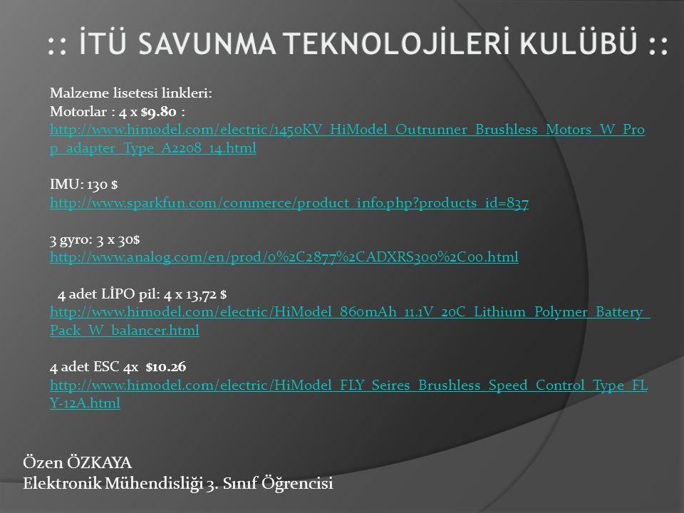 Özen ÖZKAYA Elektronik Mühendisliği 3. Sınıf Öğrencisi Malzeme lisetesi linkleri: Motorlar : 4 x $9.80 : http://www.himodel.com/electric/1450KV_HiMode