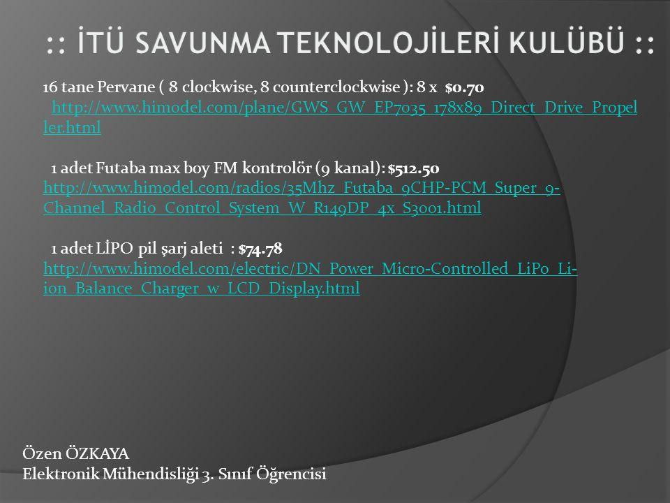 Özen ÖZKAYA Elektronik Mühendisliği 3. Sınıf Öğrencisi 16 tane Pervane ( 8 clockwise, 8 counterclockwise ): 8 x $0.70 http://www.himodel.com/plane/GWS