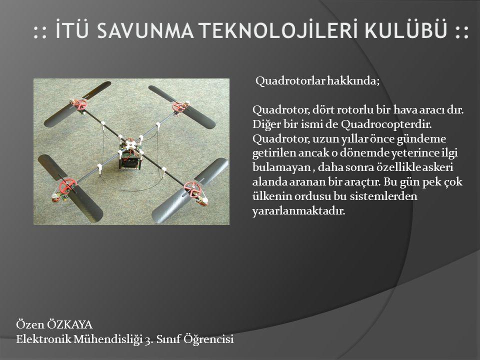 Özen ÖZKAYA Elektronik Mühendisliği 3. Sınıf Öğrencisi Quadrotorlar hakkında; Quadrotor, dört rotorlu bir hava aracı dır. Diğer bir ismi de Quadrocopt