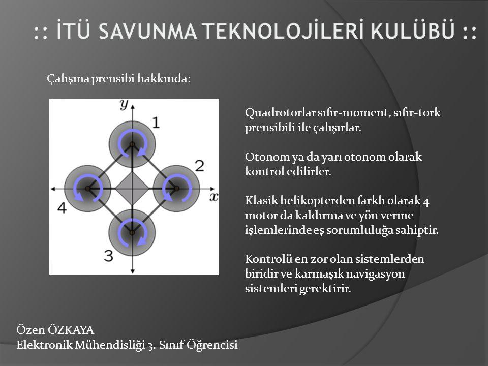 Özen ÖZKAYA Elektronik Mühendisliği 3. Sınıf Öğrencisi Çalışma prensibi hakkında: Quadrotorlar sıfır-moment, sıfır-tork prensibili ile çalışırlar. Oto