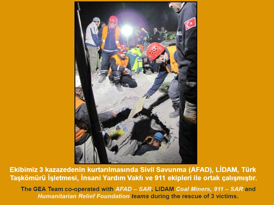 The GEA Team co-operated with AFAD – SAR, LIDAM Coal Miners, 911 – SAR and Humanitarian Relief Foundation teams during the rescue of 3 victims.
