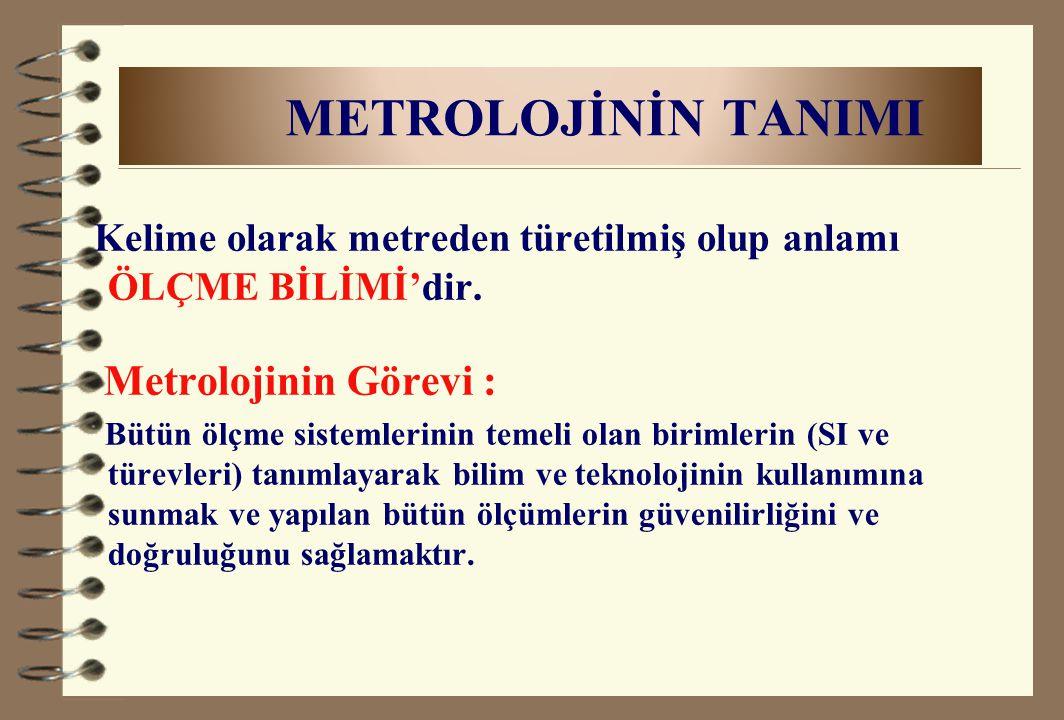 METROLOJİNİN TANIMI Kelime olarak metreden türetilmiş olup anlamı ÖLÇME BİLİMİ'dir. Metrolojinin Görevi : Bütün ölçme sistemlerinin temeli olan biriml
