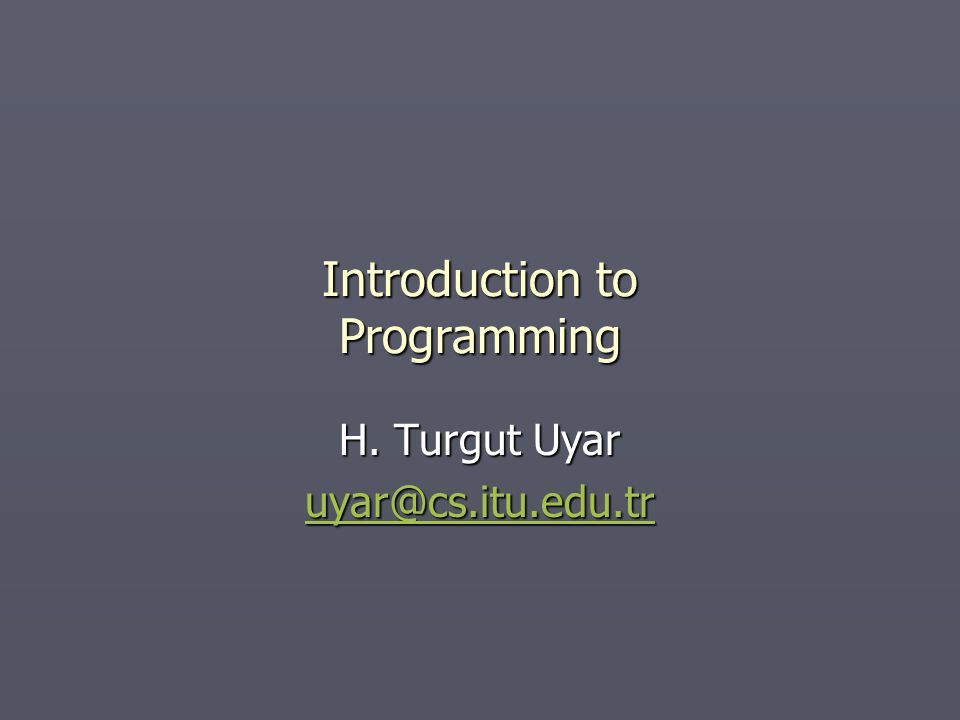 Introduction to Programming H. Turgut Uyar uyar@cs.itu.edu.tr