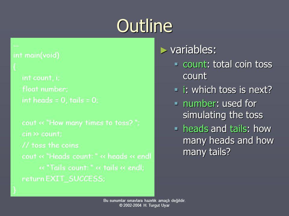 Bu sunumlar sınavlara hazırlık amaçlı değildir. © 2002-2004 H. Turgut Uyar Outline ► variables:  count: total coin toss count  i: which toss is next