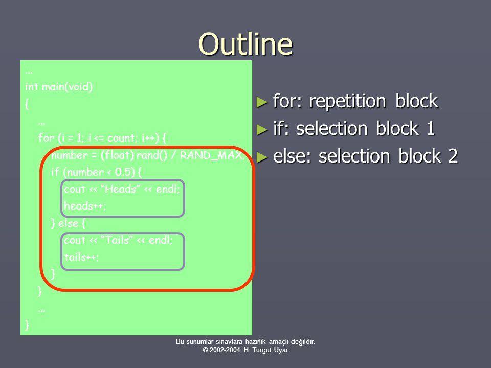 Bu sunumlar sınavlara hazırlık amaçlı değildir. © 2002-2004 H. Turgut Uyar Outline ► for: repetition block ► if: selection block 1 ► else: selection b