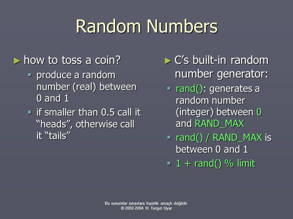 Bu sunumlar sınavlara hazırlık amaçlı değildir. © 2002-2004 H. Turgut Uyar Random Numbers ► how to toss a coin?  produce a random number (real) betwe