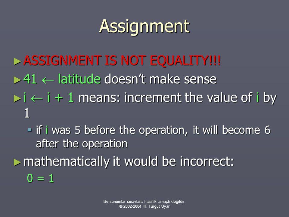 Bu sunumlar sınavlara hazırlık amaçlı değildir. © 2002-2004 H. Turgut Uyar Assignment ► ASSIGNMENT IS NOT EQUALITY!!! ► 41  latitude doesn't make sen