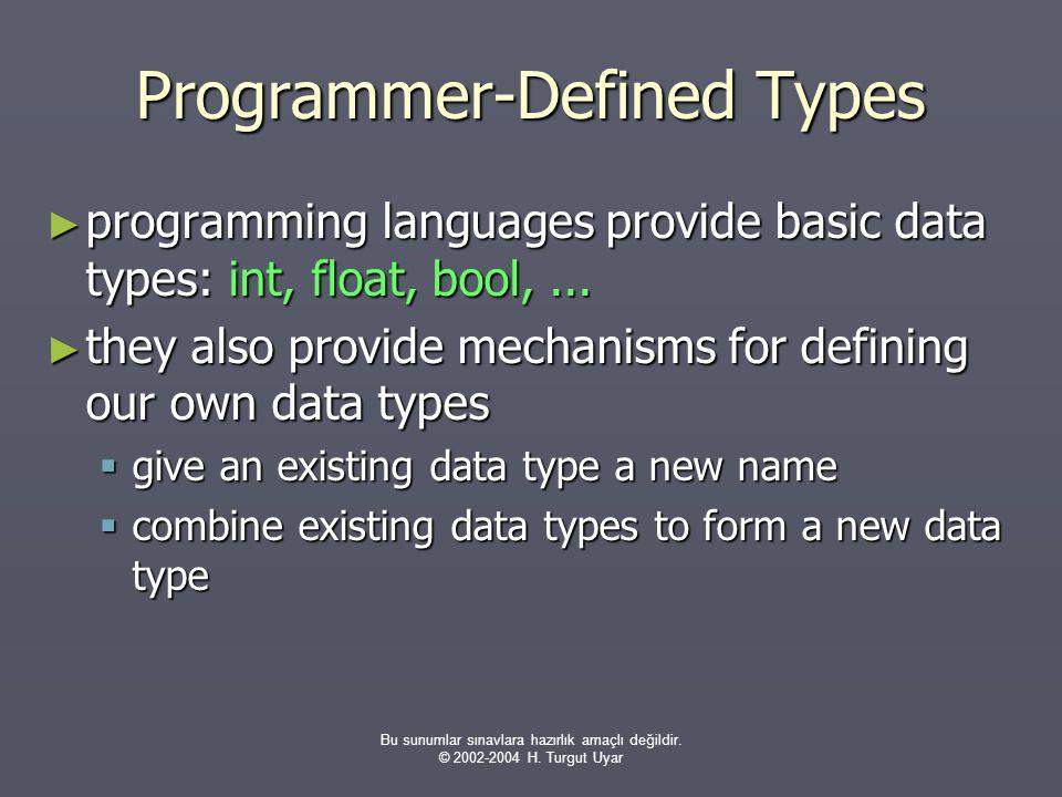 Bu sunumlar sınavlara hazırlık amaçlı değildir. © 2002-2004 H. Turgut Uyar Programmer-Defined Types ► programming languages provide basic data types: