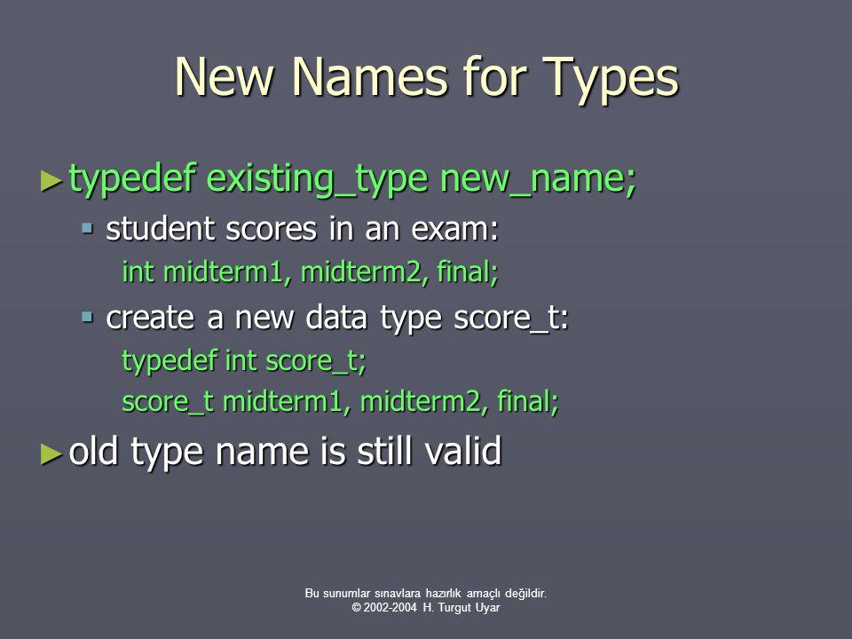 Bu sunumlar sınavlara hazırlık amaçlı değildir. © 2002-2004 H. Turgut Uyar New Names for Types ► typedef existing_type new_name;  student scores in a