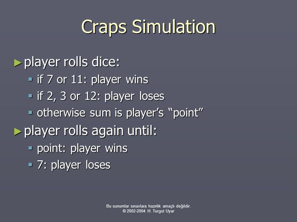 Bu sunumlar sınavlara hazırlık amaçlı değildir. © 2002-2004 H. Turgut Uyar Craps Simulation ► player rolls dice:  if 7 or 11: player wins  if 2, 3 o